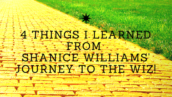 4 Things I Learned from Shanice Williams Journey to The Wiz!