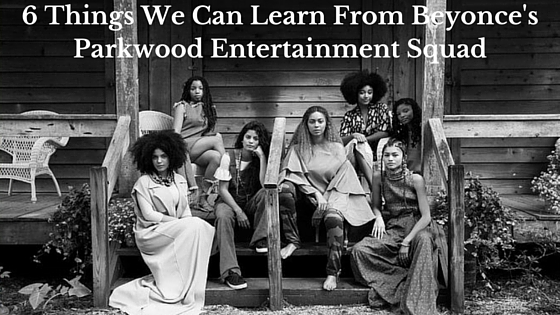 6 Things We Can Learn From Beyonce's Parkwood Entertainment Squad